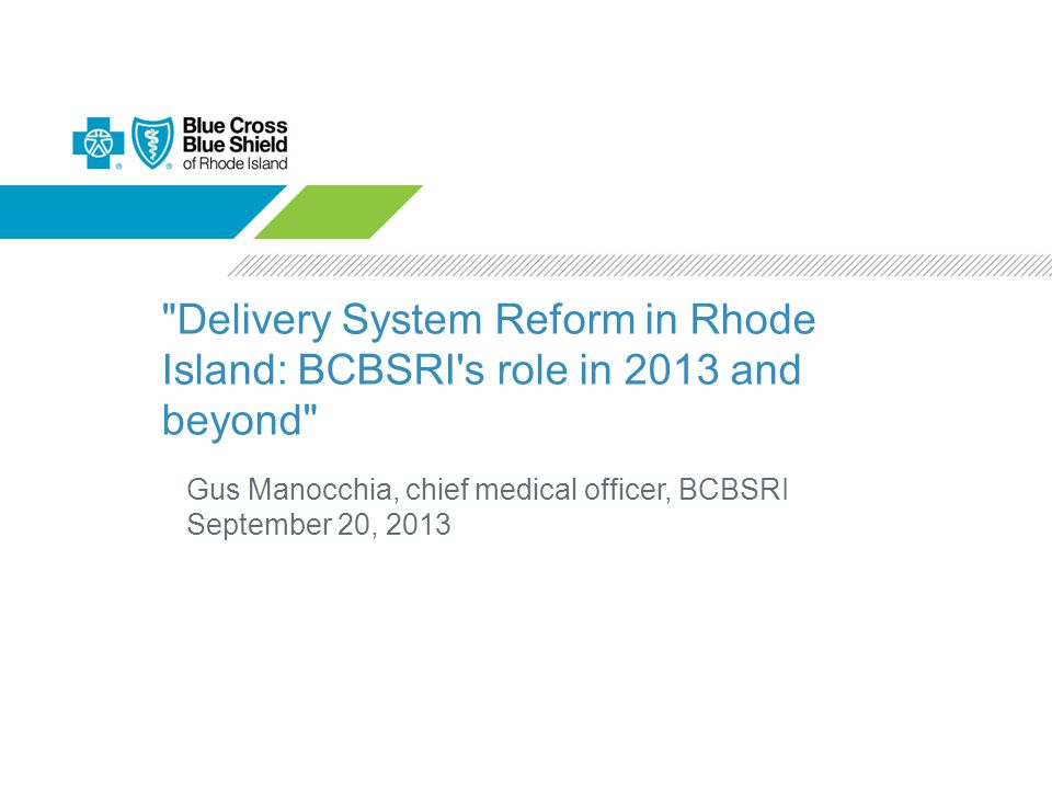 Delivery System Reform in Rhode Island: BCBSRI s role in 2013 and beyond Gus Manocchia, chief medical officer, BCBSRI September 20, 2013