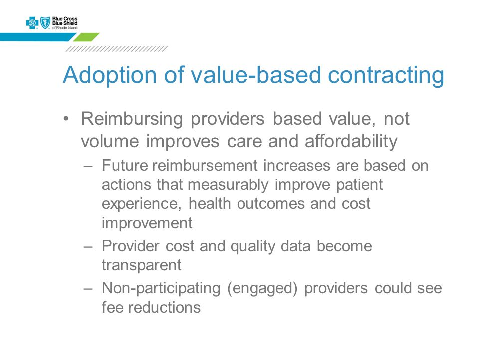 Adoption of value-based contracting Reimbursing providers based value, not volume improves care and affordability –Future reimbursement increases are based on actions that measurably improve patient experience, health outcomes and cost improvement –Provider cost and quality data become transparent –Non-participating (engaged) providers could see fee reductions