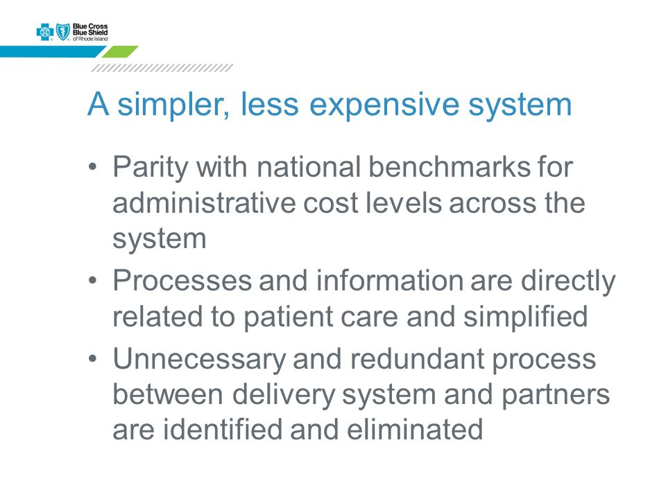 A simpler, less expensive system Parity with national benchmarks for administrative cost levels across the system Processes and information are directly related to patient care and simplified Unnecessary and redundant process between delivery system and partners are identified and eliminated