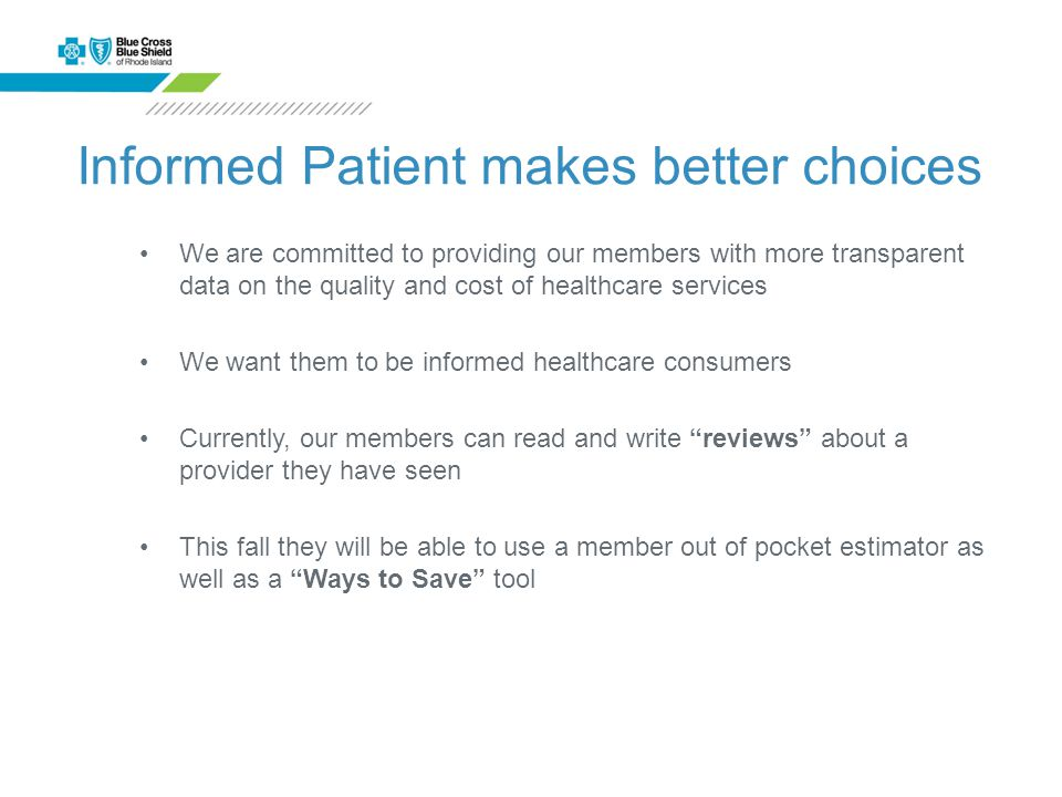Informed Patient makes better choices We are committed to providing our members with more transparent data on the quality and cost of healthcare services We want them to be informed healthcare consumers Currently, our members can read and write reviews about a provider they have seen This fall they will be able to use a member out of pocket estimator as well as a Ways to Save tool