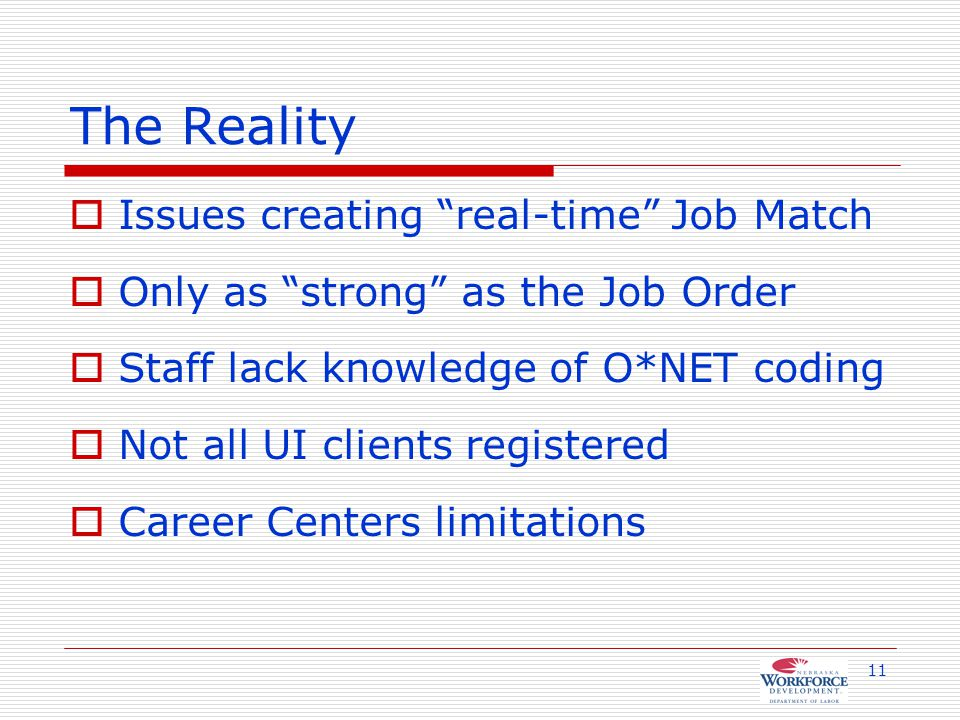 11 The Reality  Issues creating real-time Job Match  Only as strong as the Job Order  Staff lack knowledge of O*NET coding  Not all UI clients registered  Career Centers limitations