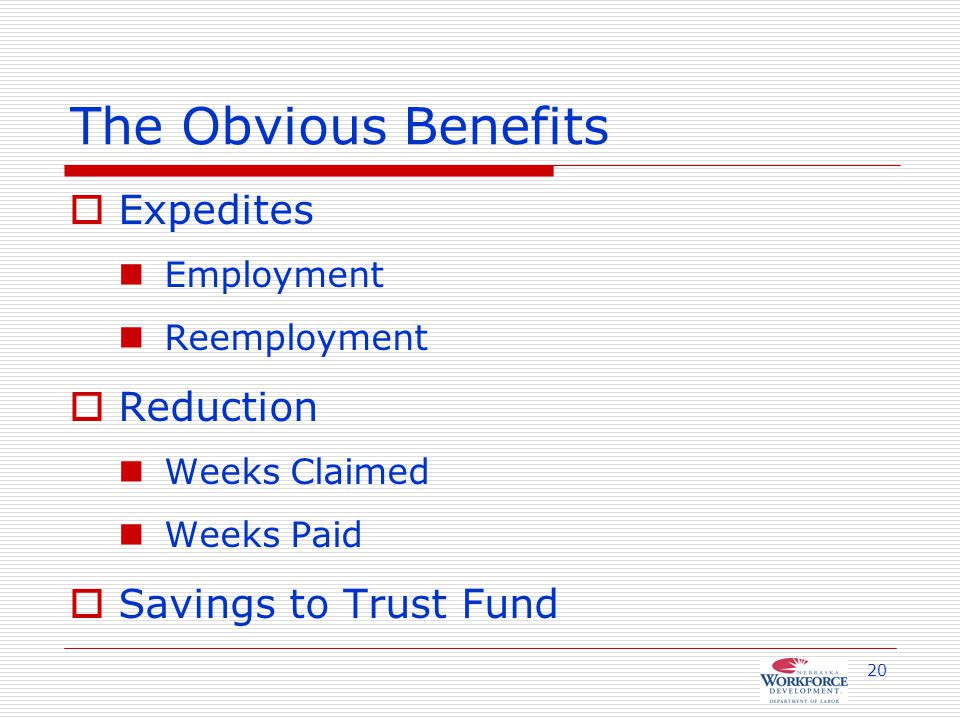 20 The Obvious Benefits  Expedites Employment Reemployment  Reduction Weeks Claimed Weeks Paid  Savings to Trust Fund