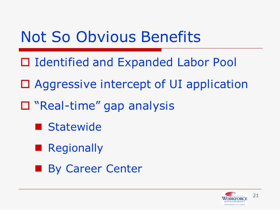 21 Not So Obvious Benefits  Identified and Expanded Labor Pool  Aggressive intercept of UI application  Real-time gap analysis Statewide Regionally By Career Center