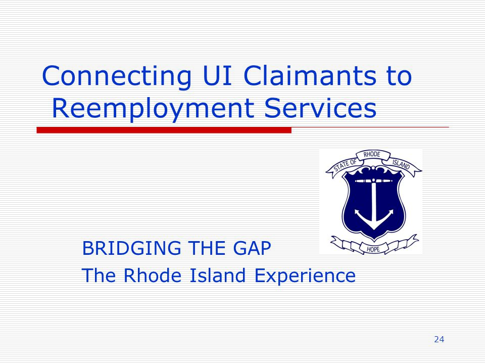 24 Connecting UI Claimants to Reemployment Services BRIDGING THE GAP The Rhode Island Experience