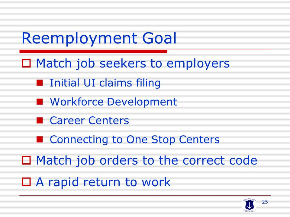 25 Reemployment Goal  Match job seekers to employers Initial UI claims filing Workforce Development Career Centers Connecting to One Stop Centers  Match job orders to the correct code  A rapid return to work