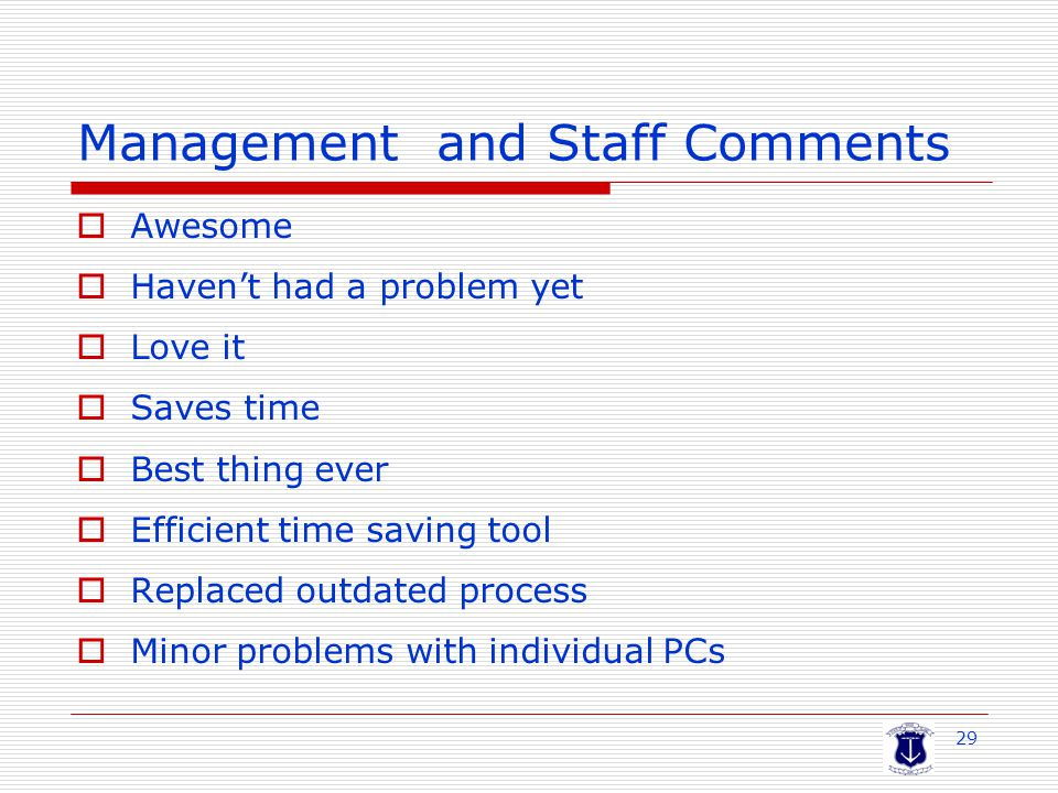 29 Management and Staff Comments  Awesome  Haven't had a problem yet  Love it  Saves time  Best thing ever  Efficient time saving tool  Replaced outdated process  Minor problems with individual PCs