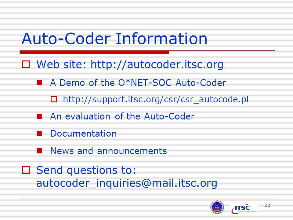 33 Auto-Coder Information  Web site: http://autocoder.itsc.org A Demo of the O*NET-SOC Auto-Coder  http://support.itsc.org/csr/csr_autocode.pl An evaluation of the Auto-Coder Documentation News and announcements  Send questions to: autocoder_inquiries@mail.itsc.org