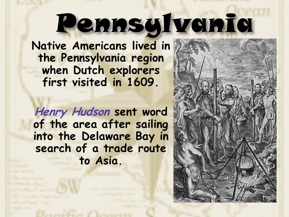 Native Americans lived in the Pennsylvania region when Dutch explorers first visited in 1609. Henry Hudson sent word of the area after sailing into th