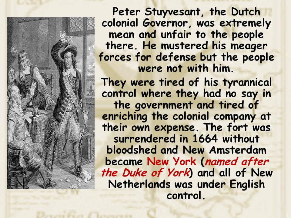 Peter Stuyvesant, the Dutch colonial Governor, was extremely mean and unfair to the people there. He mustered his meager forces for defense but the pe