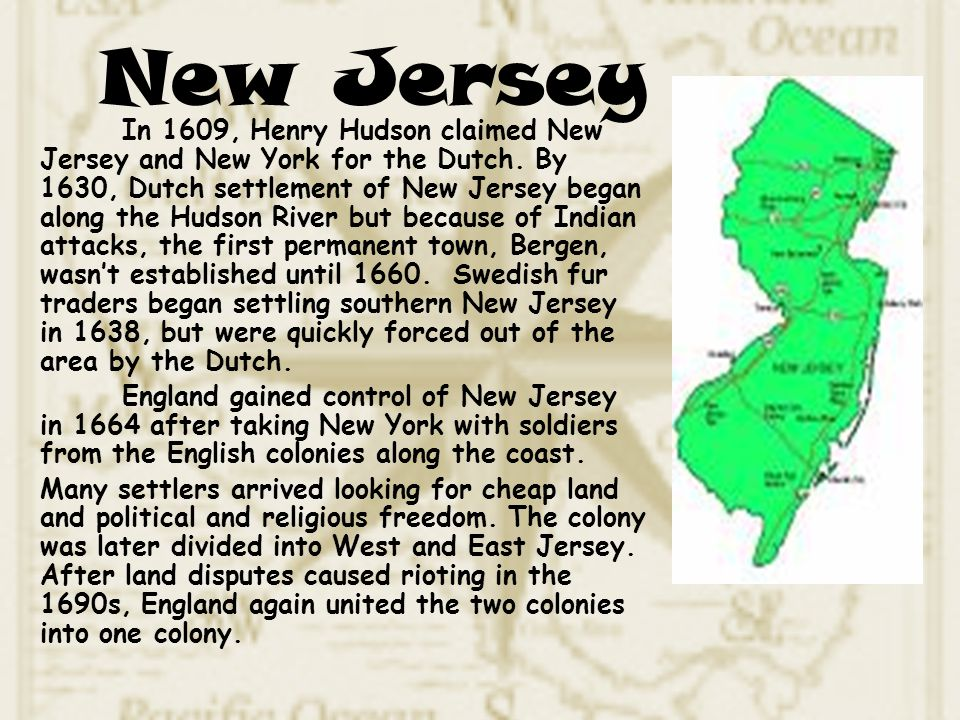 In 1609, Henry Hudson claimed New Jersey and New York for the Dutch. By 1630, Dutch settlement of New Jersey began along the Hudson River but because