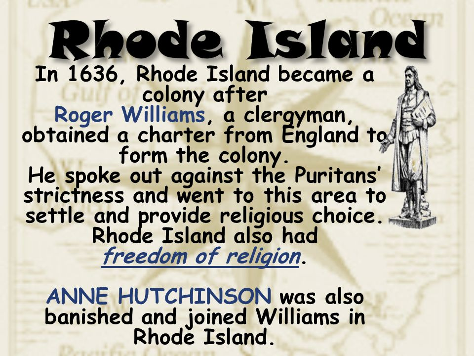 In 1636, Rhode Island became a colony after Roger Williams, a clergyman, obtained a charter from England to form the colony. He spoke out against the