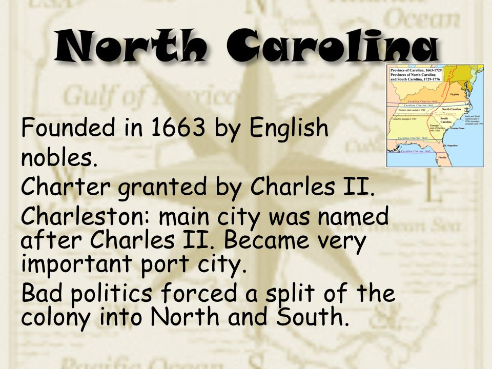 Founded in 1663 by English nobles. Charter granted by Charles II. Charleston: main city was named after Charles II. Became very important port city. B