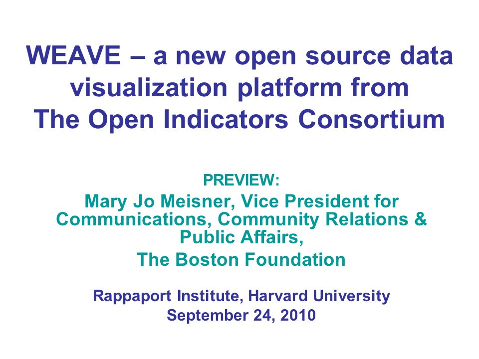 WEAVE – a new open source data visualization platform from The Open Indicators Consortium PREVIEW: Mary Jo Meisner, Vice President for Communications, Community Relations & Public Affairs, The Boston Foundation Rappaport Institute, Harvard University September 24, 2010