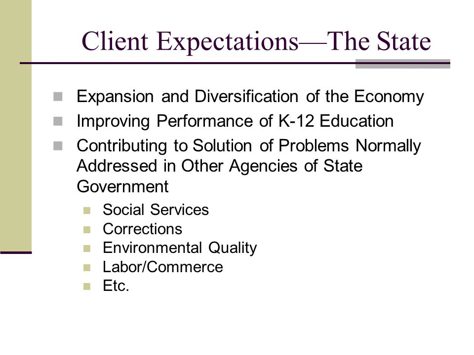 Client Expectations—The State Expansion and Diversification of the Economy Improving Performance of K-12 Education Contributing to Solution of Problems Normally Addressed in Other Agencies of State Government Social Services Corrections Environmental Quality Labor/Commerce Etc.