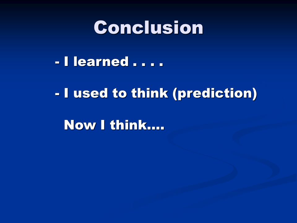Conclusion - I learned.... - I used to think (prediction) Now I think…. Now I think….
