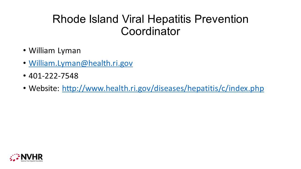 Rhode Island Viral Hepatitis Prevention Coordinator William Lyman William.Lyman@health.ri.gov 401-222-7548 Website: http://www.health.ri.gov/diseases/hepatitis/c/index.phphttp://www.health.ri.gov/diseases/hepatitis/c/index.php