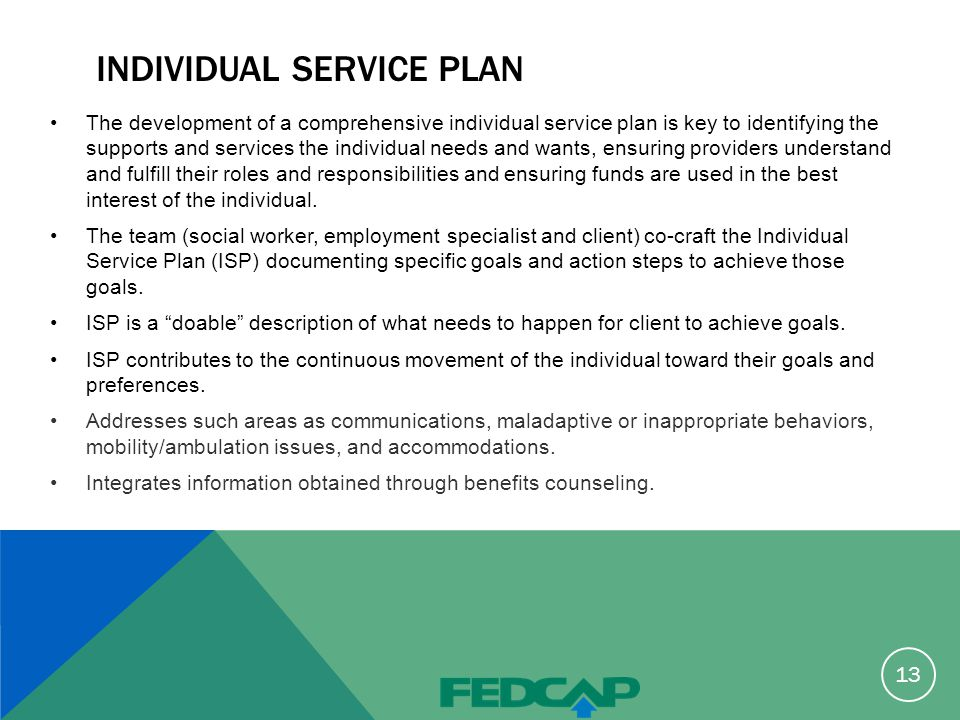INDIVIDUAL SERVICE PLAN The development of a comprehensive individual service plan is key to identifying the supports and services the individual needs and wants, ensuring providers understand and fulfill their roles and responsibilities and ensuring funds are used in the best interest of the individual.