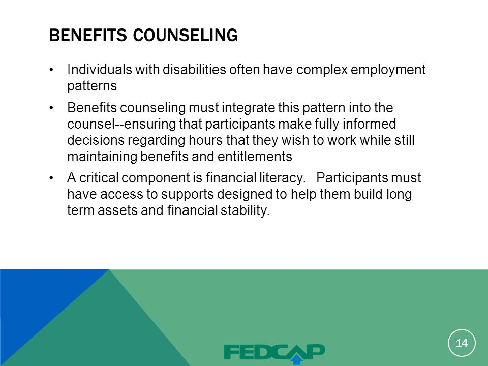 BENEFITS COUNSELING Individuals with disabilities often have complex employment patterns Benefits counseling must integrate this pattern into the counsel--ensuring that participants make fully informed decisions regarding hours that they wish to work while still maintaining benefits and entitlements A critical component is financial literacy.