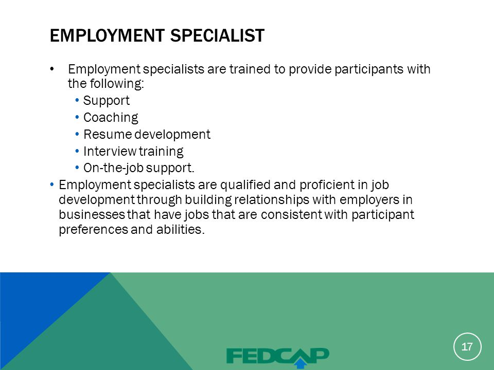 EMPLOYMENT SPECIALIST Employment specialists are trained to provide participants with the following: Support Coaching Resume development Interview training On-the-job support.