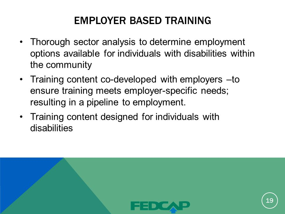 EMPLOYER BASED TRAINING Thorough sector analysis to determine employment options available for individuals with disabilities within the community Training content co-developed with employers –to ensure training meets employer-specific needs; resulting in a pipeline to employment.