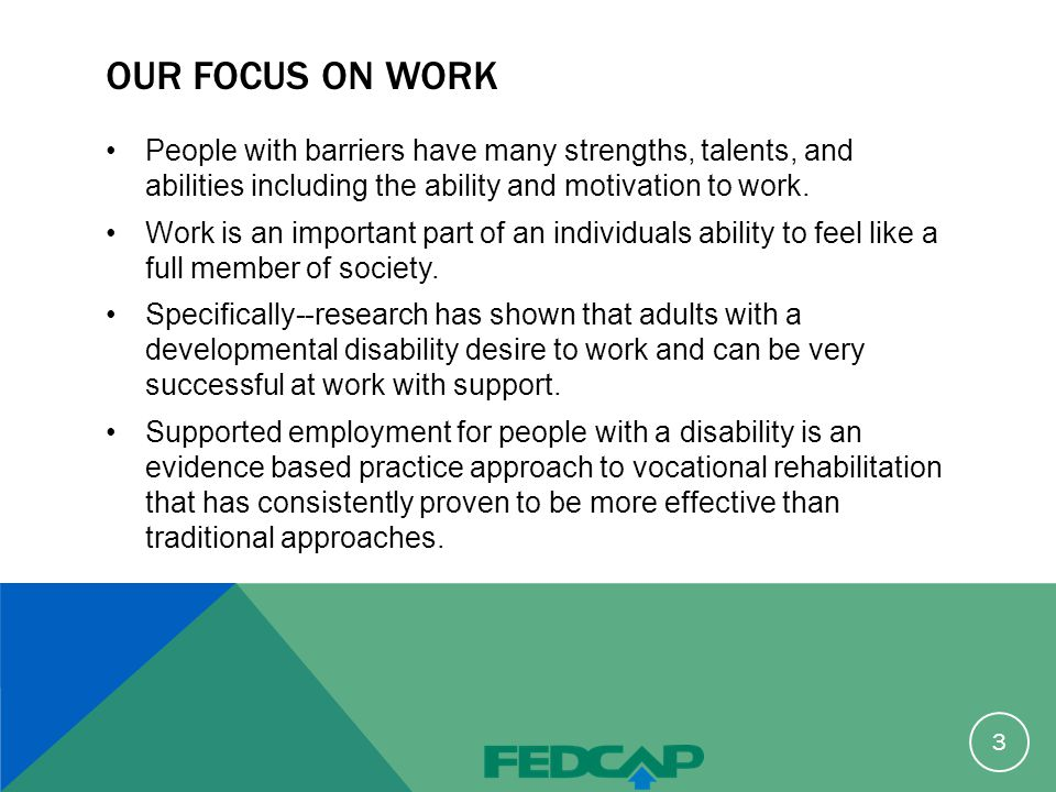 OUR FOCUS ON WORK People with barriers have many strengths, talents, and abilities including the ability and motivation to work.
