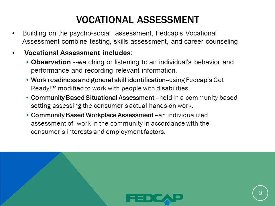 VOCATIONAL ASSESSMENT Building on the psycho-social assessment, Fedcap's Vocational Assessment combine testing, skills assessment, and career counseling Vocational Assessment includes: Observation --watching or listening to an individual's behavior and performance and recording relevant information.