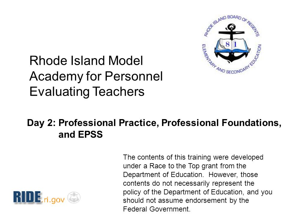 Rhode Island Model Academy for Personnel Evaluating Teachers Day 2: Professional Practice, Professional Foundations, and EPSS The contents of this tra