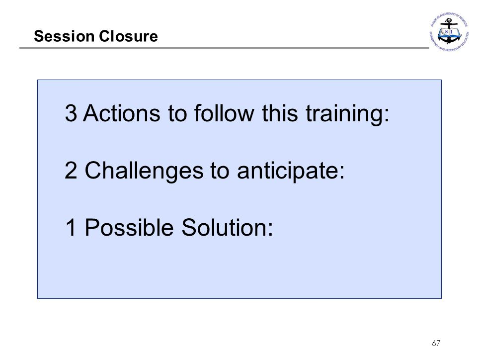 67 Session Closure 3 Actions to follow this training: 2 Challenges to anticipate: 1 Possible Solution: