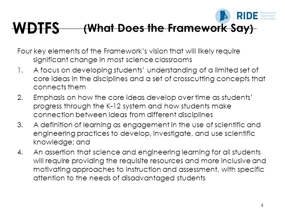 4 Four key elements of the Framework's vision that will likely require significant change in most science classrooms 1.A focus on developing students' understanding of a limited set of core ideas in the disciplines and a set of crosscutting concepts that connects them 2.Emphasis on how the core ideas develop over time as students' progress through the K-12 system and how students make connection between ideas from different disciplines 3.A definition of learning as engagement in the use of scientific and engineering practices to develop, investigate, and use scientific knowledge; and 4.An assertion that science and engineering learning for all students will require providing the requisite resources and more inclusive and motivating approaches to instruction and assessment, with specific attention to the needs of disadvantaged students WDTFS ( What Does the Framework Say )