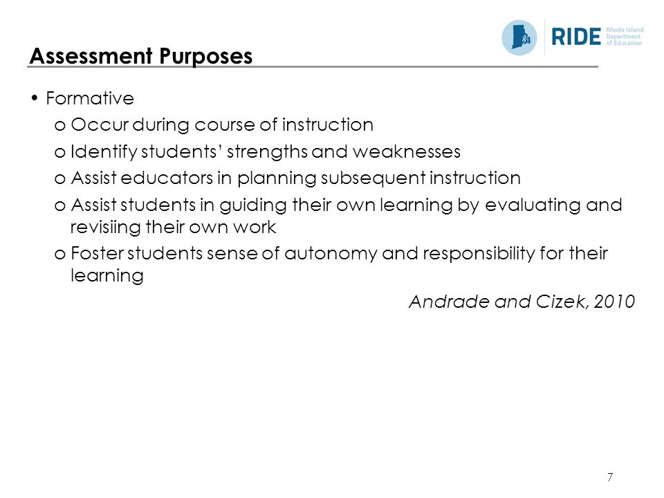 7 Formative oOccur during course of instruction oIdentify students' strengths and weaknesses oAssist educators in planning subsequent instruction oAssist students in guiding their own learning by evaluating and revisiing their own work oFoster students sense of autonomy and responsibility for their learning Andrade and Cizek, 2010 Assessment Purposes