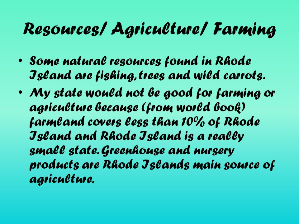 Resources/ Agriculture/ Farming Some natural resources found in Rhode Island are fishing, trees and wild carrots.