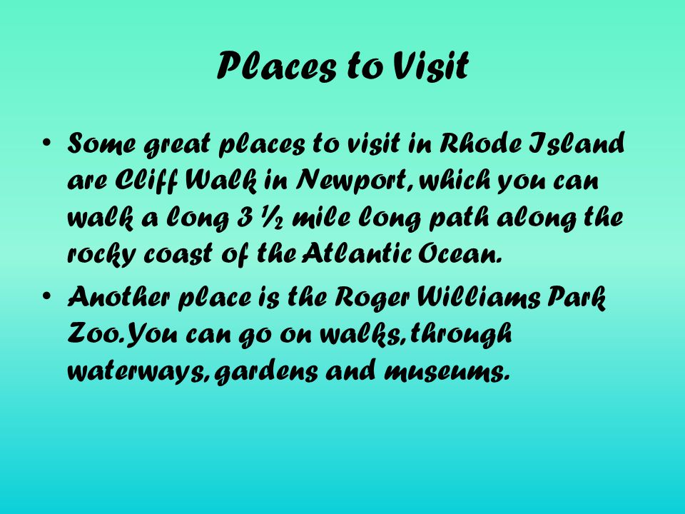 Places to Visit Some great places to visit in Rhode Island are Cliff Walk in Newport, which you can walk a long 3 ½ mile long path along the rocky coast of the Atlantic Ocean.