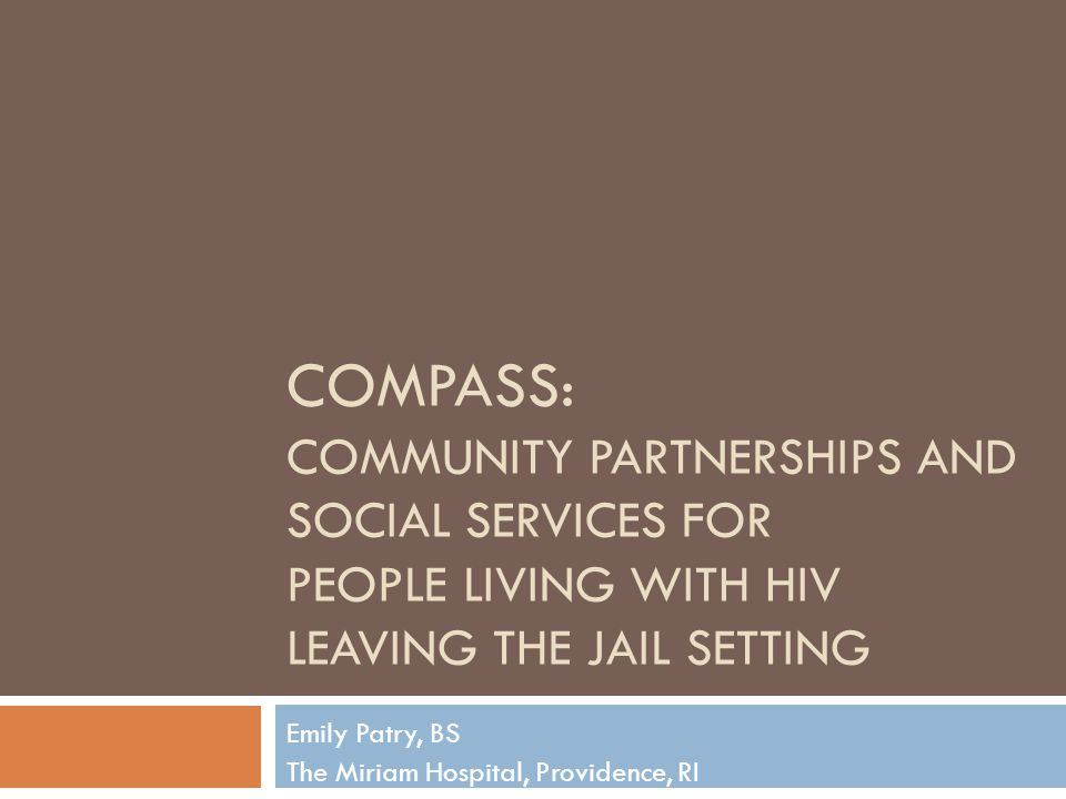 COMPASS: COMMUNITY PARTNERSHIPS AND SOCIAL SERVICES FOR PEOPLE LIVING WITH HIV LEAVING THE JAIL SETTING Emily Patry, BS The Miriam Hospital, Providenc