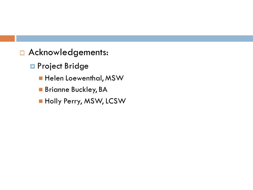  Acknowledgements:  Project Bridge Helen Loewenthal, MSW Brianne Buckley, BA Holly Perry, MSW, LCSW