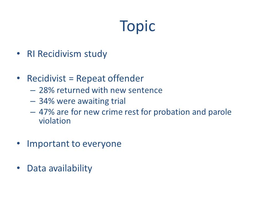 Topic RI Recidivism study Recidivist = Repeat offender – 28% returned with new sentence – 34% were awaiting trial – 47% are for new crime rest for pro