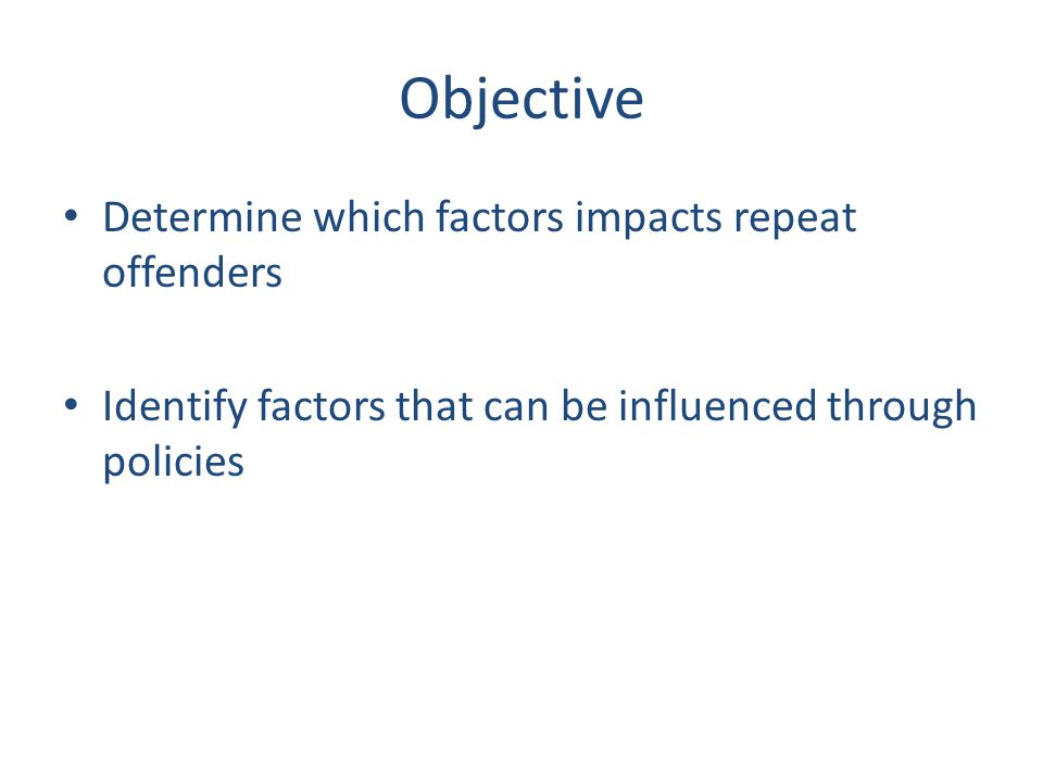 Objective Determine which factors impacts repeat offenders Identify factors that can be influenced through policies