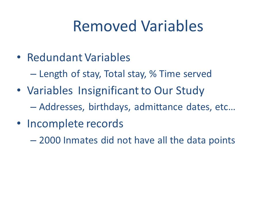 Removed Variables Redundant Variables – Length of stay, Total stay, % Time served Variables Insignificant to Our Study – Addresses, birthdays, admittance dates, etc… Incomplete records – 2000 Inmates did not have all the data points