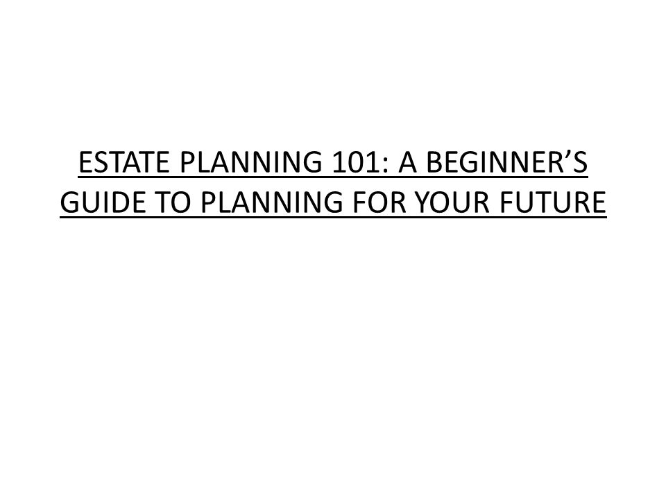 ESTATE PLANNING 101: A BEGINNER'S GUIDE TO PLANNING FOR YOUR FUTURE