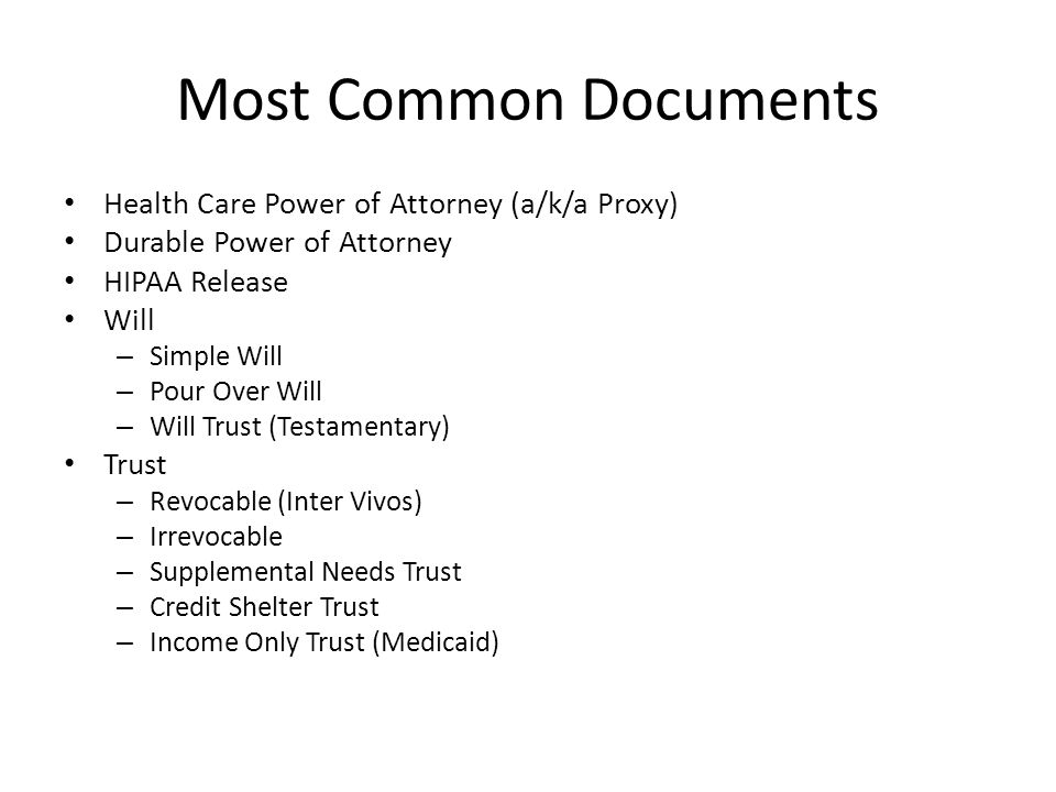 Most Common Documents Health Care Power of Attorney (a/k/a Proxy) Durable Power of Attorney HIPAA Release Will – Simple Will – Pour Over Will – Will Trust (Testamentary) Trust – Revocable (Inter Vivos) – Irrevocable – Supplemental Needs Trust – Credit Shelter Trust – Income Only Trust (Medicaid)