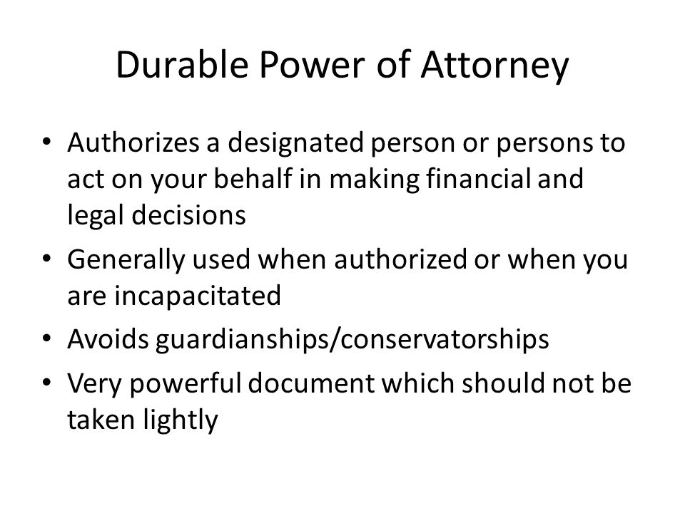 Durable Power of Attorney Authorizes a designated person or persons to act on your behalf in making financial and legal decisions Generally used when authorized or when you are incapacitated Avoids guardianships/conservatorships Very powerful document which should not be taken lightly