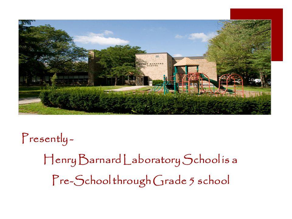 Presently - Henry Barnard Laboratory School is a Pre-School through Grade 5 school