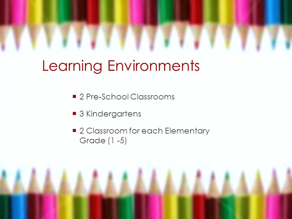 Learning Environments  2 Pre-School Classrooms  3 Kindergartens  2 Classroom for each Elementary Grade (1 -5)