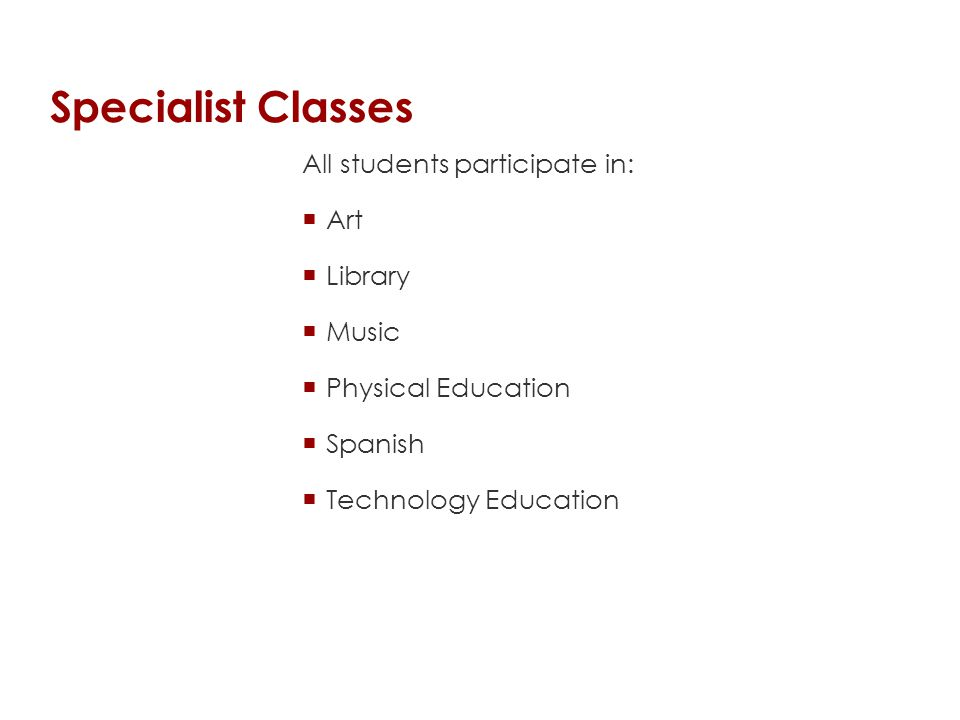 Specialist Classes All students participate in:  Art  Library  Music  Physical Education  Spanish  Technology Education