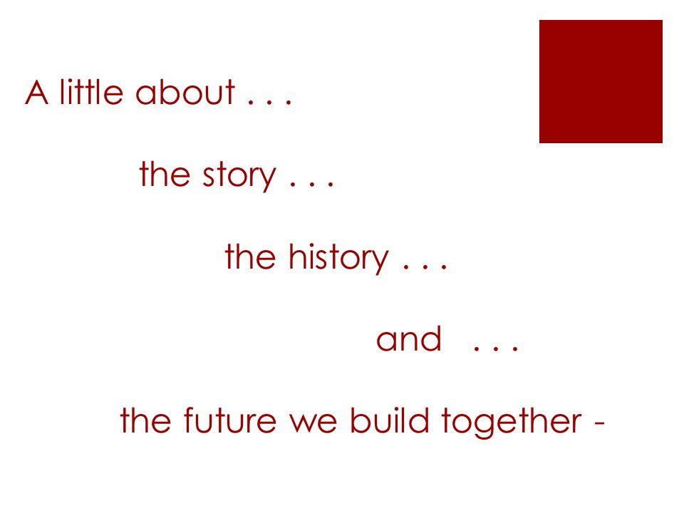 A little about... the story... the history... and... the future we build together -