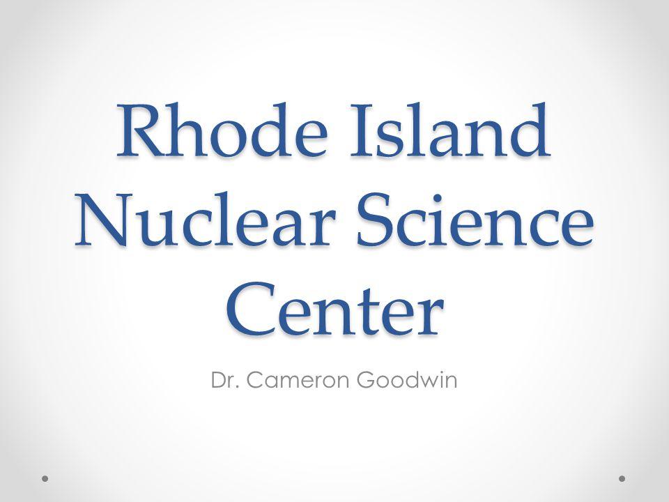 Rhode Island Nuclear Science Center Dr. Cameron Goodwin