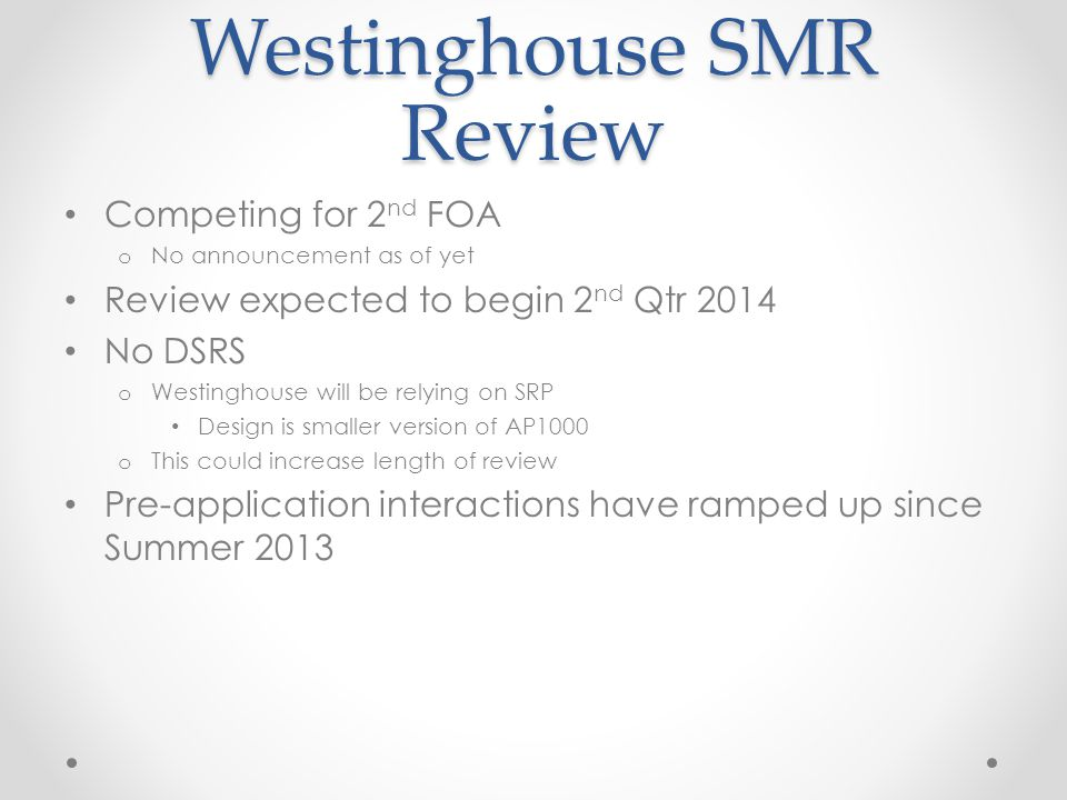 Westinghouse SMR Review Competing for 2 nd FOA o No announcement as of yet Review expected to begin 2 nd Qtr 2014 No DSRS o Westinghouse will be relyi