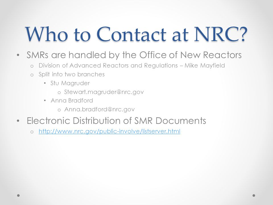 Who to Contact at NRC? SMRs are handled by the Office of New Reactors o Division of Advanced Reactors and Regulations – Mike Mayfield o Split into two
