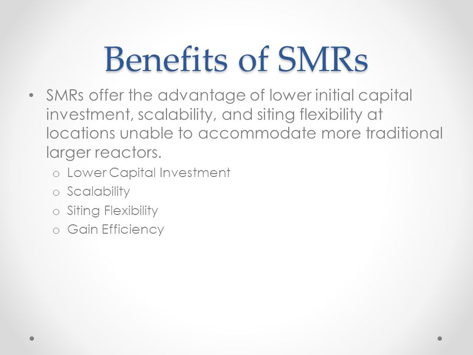 Benefits of SMRs SMRs offer the advantage of lower initial capital investment, scalability, and siting flexibility at locations unable to accommodate