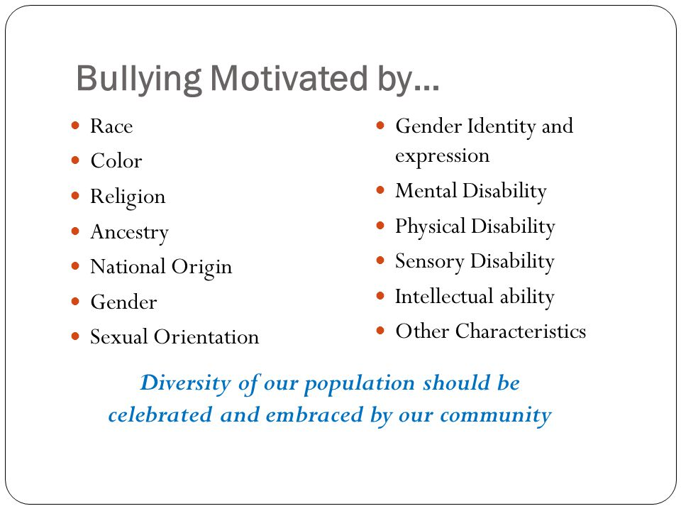 Bullying Motivated by… Race Color Religion Ancestry National Origin Gender Sexual Orientation Gender Identity and expression Mental Disability Physica