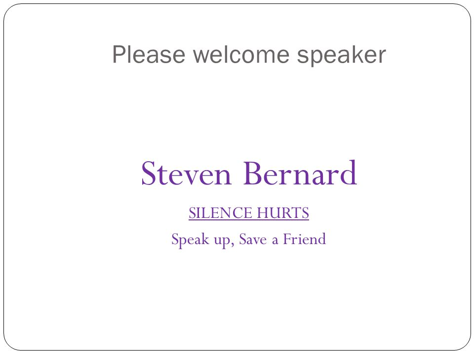 Please welcome speaker Steven Bernard SILENCE HURTS Speak up, Save a Friend